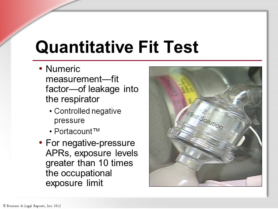 Quantitative Fit Test Numeric measurement—fit factor—of leakage into the respirator. Controlled negative pressure.