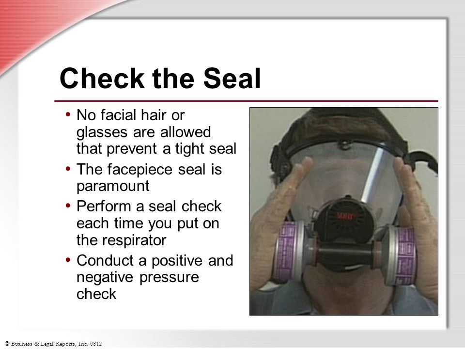 Check the Seal No facial hair or glasses are allowed that prevent a tight seal. The facepiece seal is paramount.