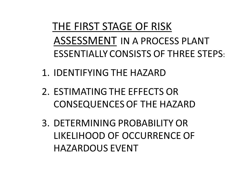 THE FIRST STAGE OF RISK ASSESSMENT IN A PROCESS PLANT ESSENTIALLY CONSISTS OF THREE STEPS: