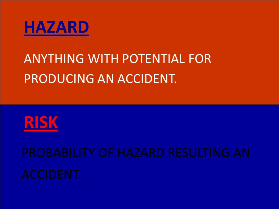 HAZARD RISK ANYTHING WITH POTENTIAL FOR PRODUCING AN ACCIDENT.