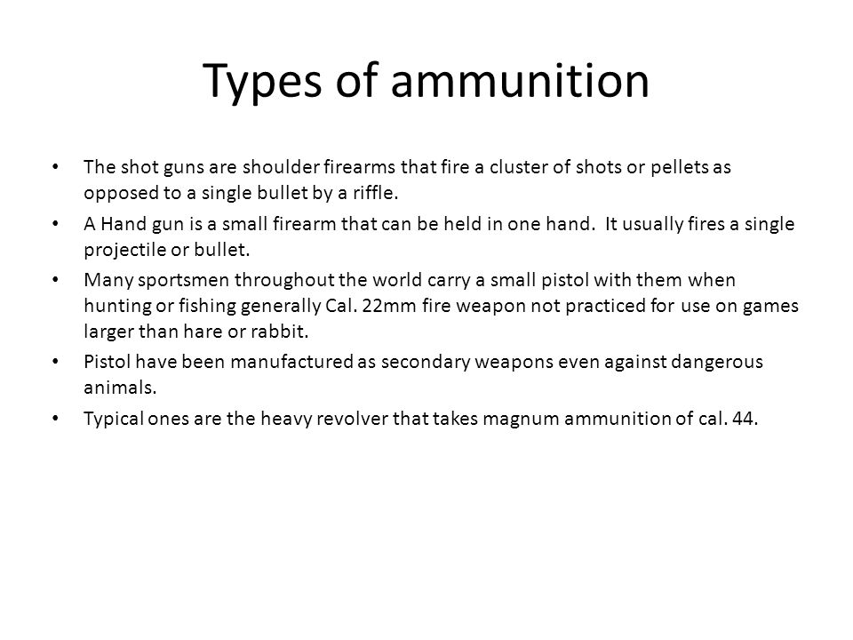 Types of ammunition The shot guns are shoulder firearms that fire a cluster of shots or pellets as opposed to a single bullet by a riffle.