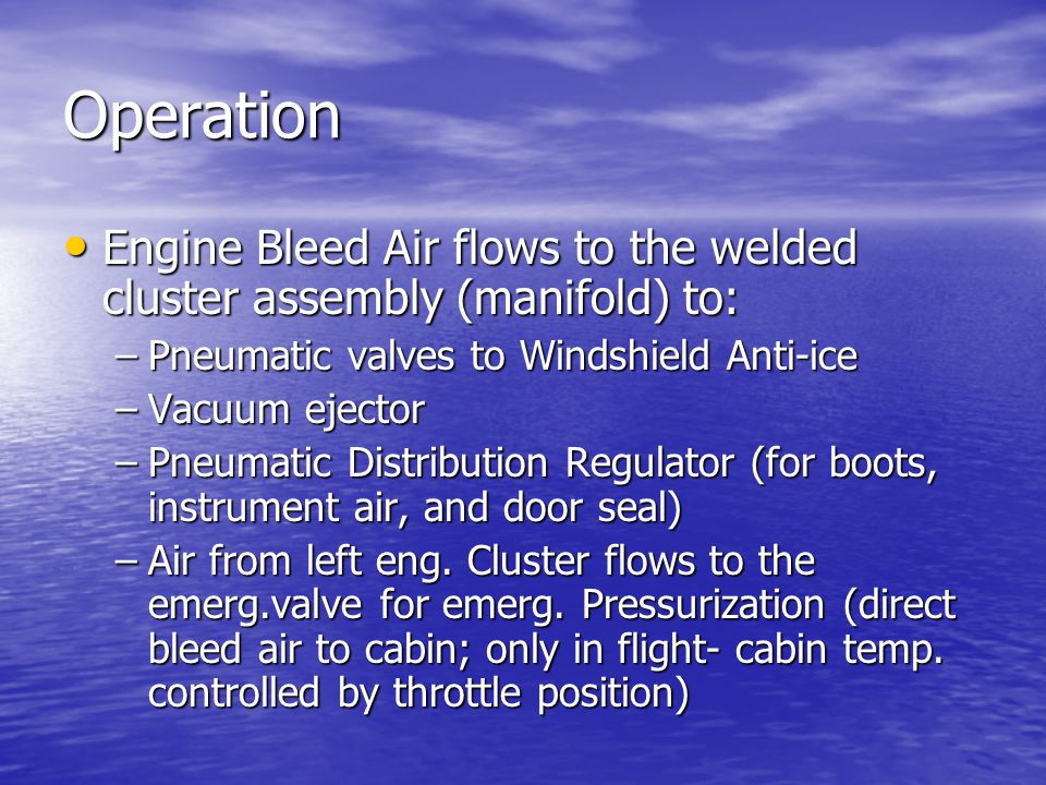 Operation Engine Bleed Air flows to the welded cluster assembly (manifold) to: Pneumatic valves to Windshield Anti-ice.