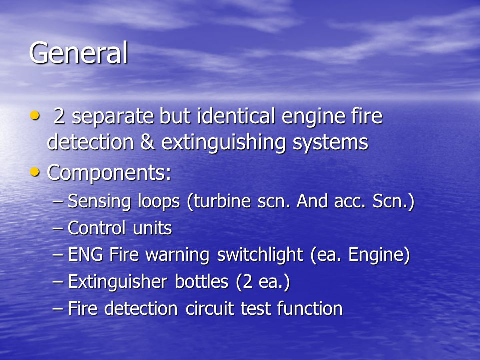 General 2 separate but identical engine fire detection & extinguishing systems. Components: Sensing loops (turbine scn. And acc. Scn.)