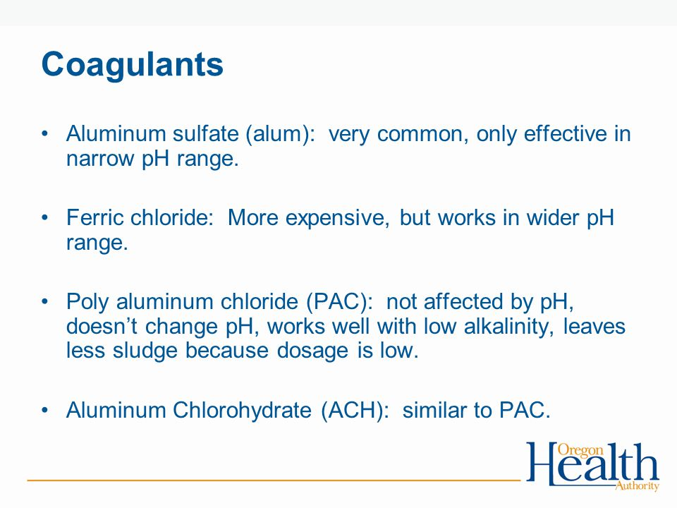 Coagulants Aluminum sulfate (alum): very common, only effective in narrow pH range. Ferric chloride: More expensive, but works in wider pH range.