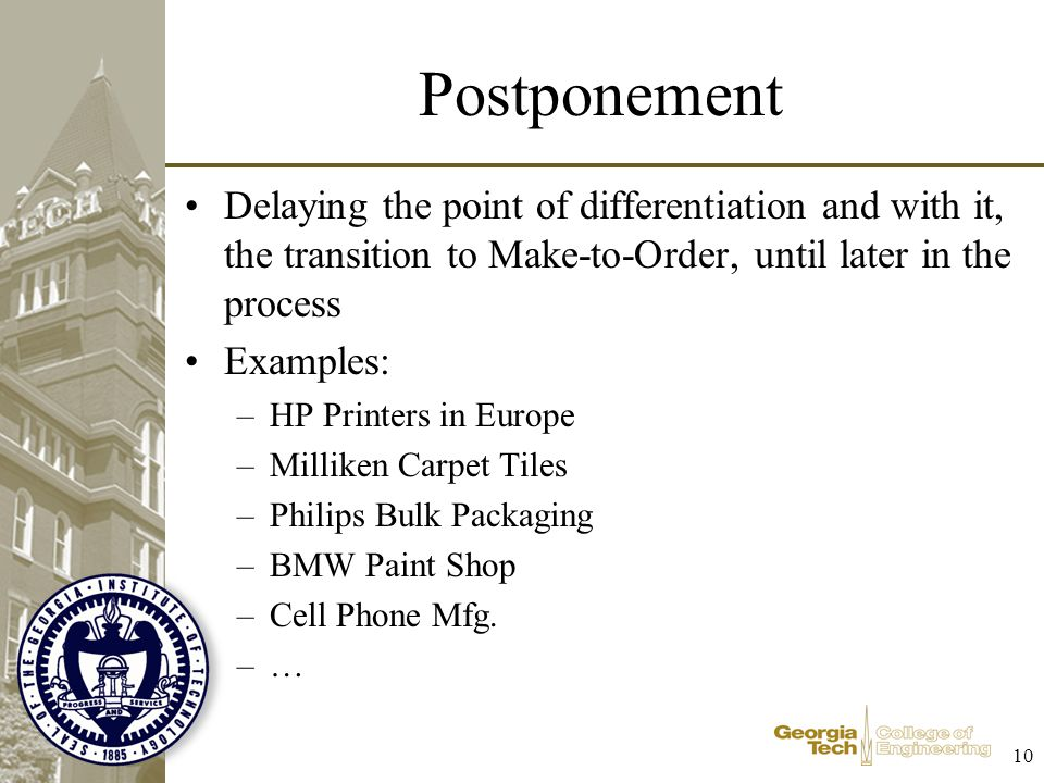 Postponement Delaying the point of differentiation and with it, the transition to Make-to-Order, until later in the process.