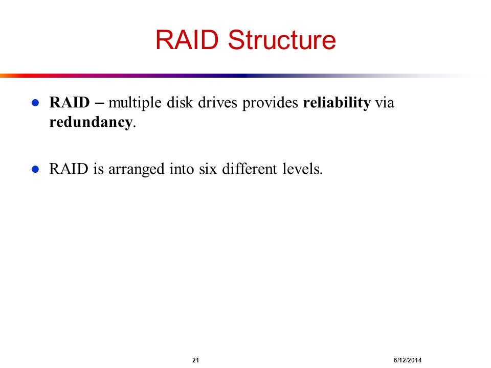 RAID Structure RAID – multiple disk drives provides reliability via redundancy. RAID is arranged into six different levels.