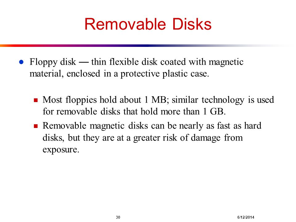 Removable Disks Floppy disk — thin flexible disk coated with magnetic material, enclosed in a protective plastic case.