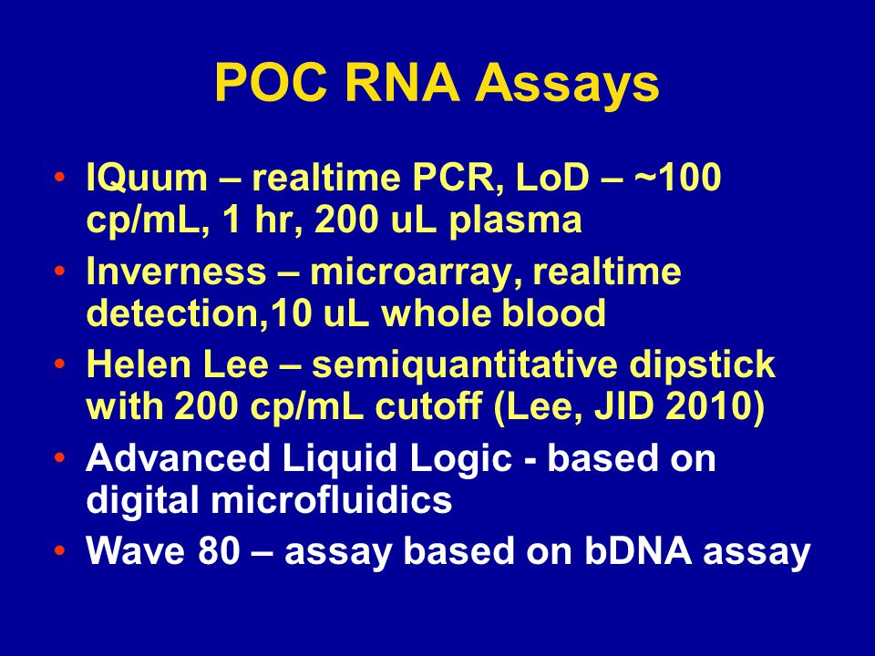 POC RNA Assays IQuum – realtime PCR, LoD – ~100 cp/mL, 1 hr, 200 uL plasma. Inverness – microarray, realtime detection,10 uL whole blood.