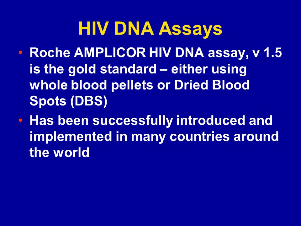 HIV DNA Assays Roche AMPLICOR HIV DNA assay, v 1.5 is the gold standard – either using whole blood pellets or Dried Blood Spots (DBS)