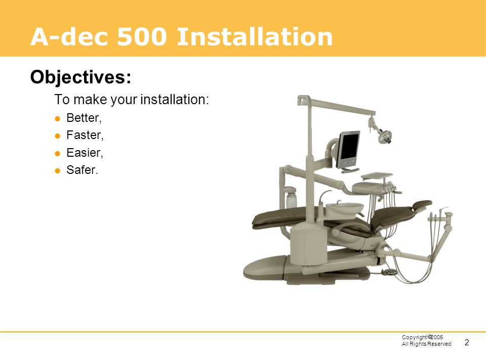A-dec 500 Installation Objectives: To make your installation: Better,