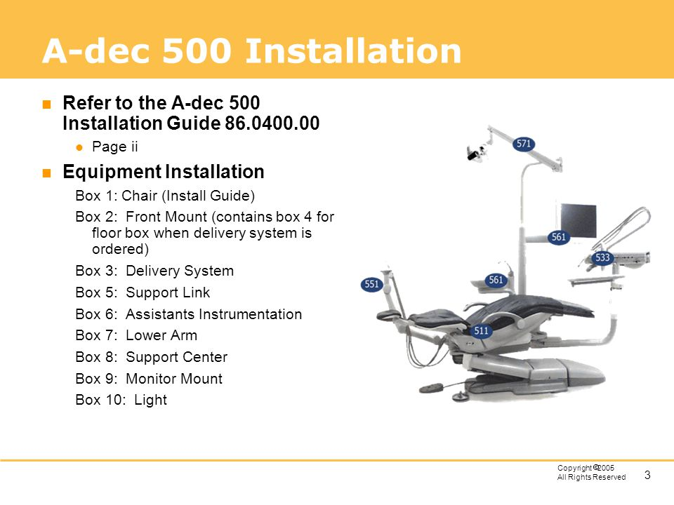 A-dec 500 Installation Refer to the A-dec 500 Installation Guide Page ii. Equipment Installation.