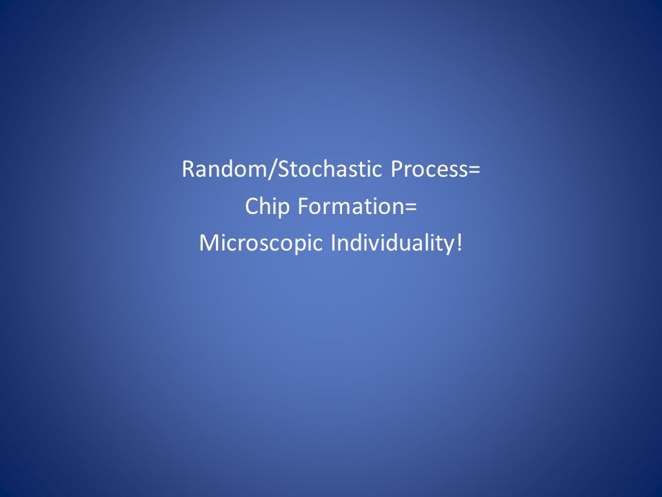 Random/Stochastic Process= Chip Formation= Microscopic Individuality!