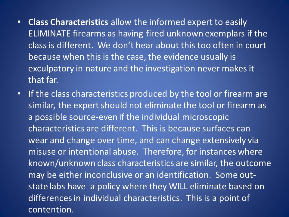 Class Characteristics allow the informed expert to easily ELIMINATE firearms as having fired unknown exemplars if the class is different. We don't hear about this too often in court because when this is the case, the evidence usually is exculpatory in nature and the investigation never makes it that far.