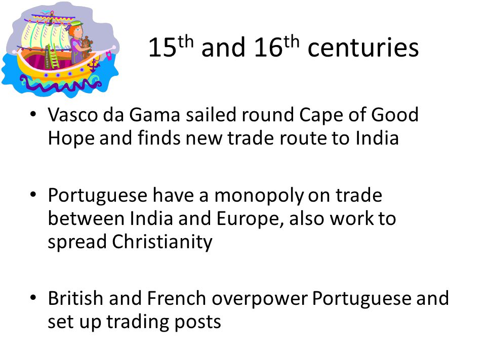 15th and 16th centuries Vasco da Gama sailed round Cape of Good Hope and finds new trade route to India.