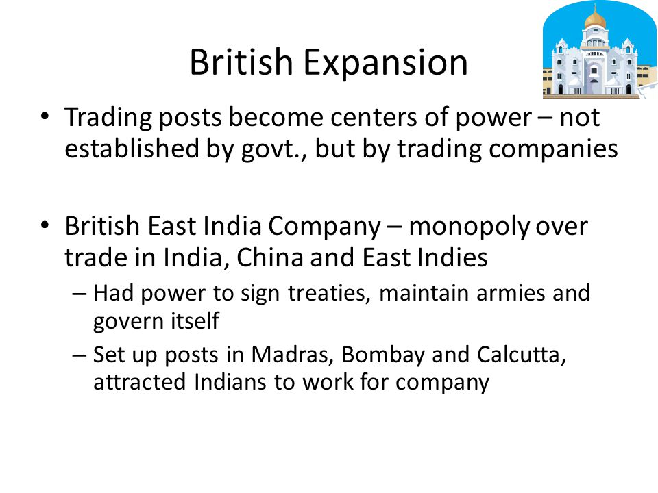 British Expansion Trading posts become centers of power – not established by govt., but by trading companies.