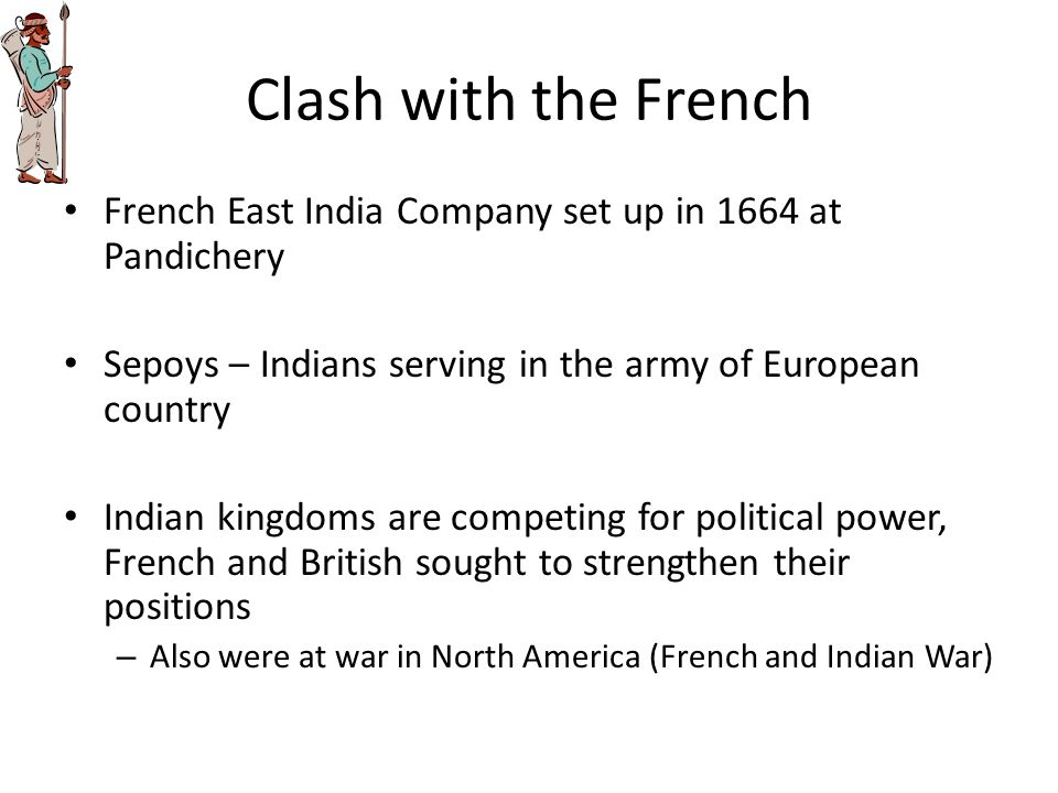 Clash with the French French East India Company set up in 1664 at Pandichery. Sepoys – Indians serving in the army of European country.