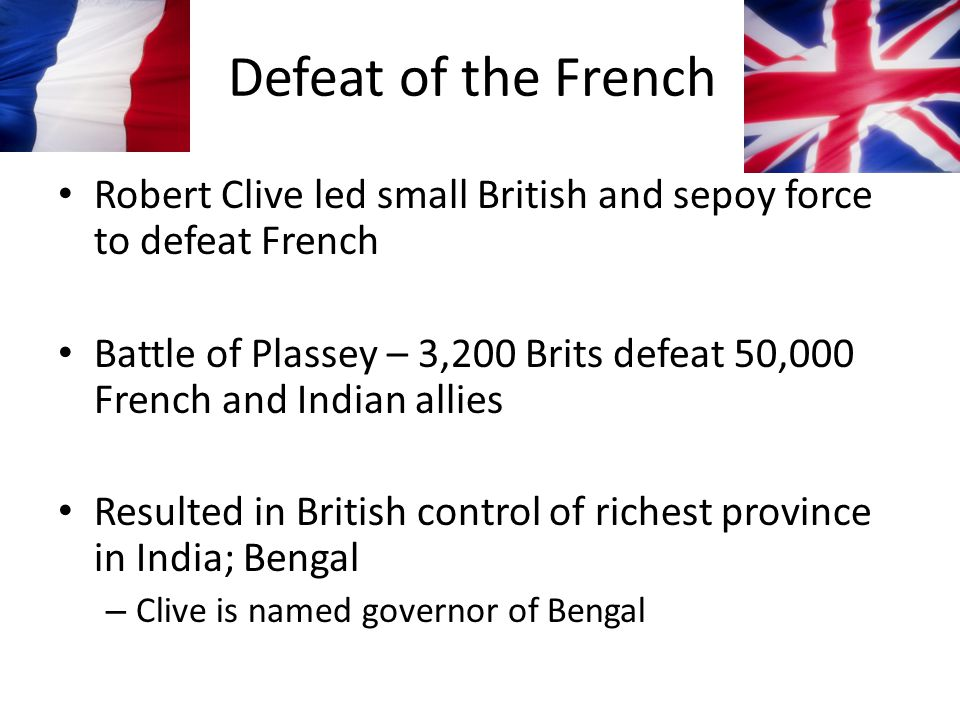 Defeat of the French Robert Clive led small British and sepoy force to defeat French.