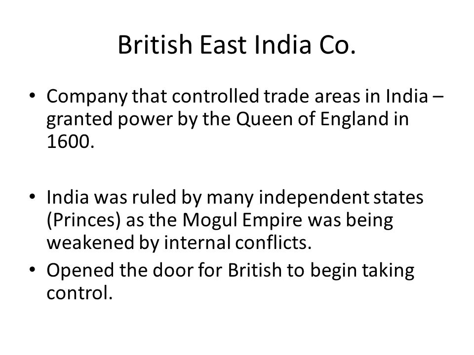 British East India Co. Company that controlled trade areas in India – granted power by the Queen of England in 1600.