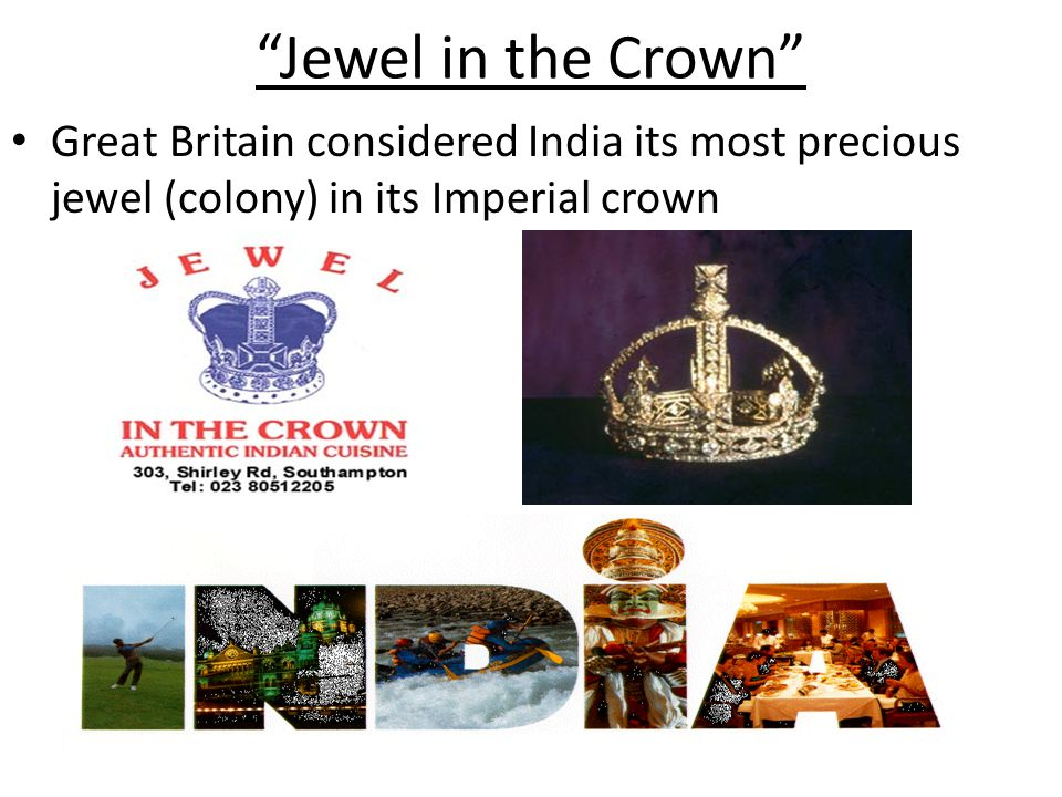 Jewel in the Crown Great Britain considered India its most precious jewel (colony) in its Imperial crown.