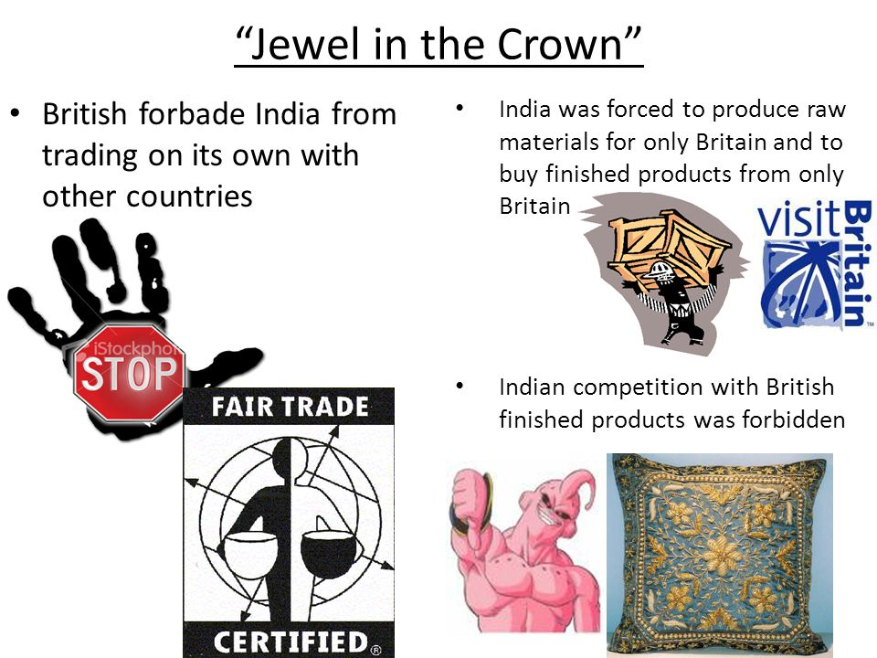 Jewel in the Crown British forbade India from trading on its own with other countries.