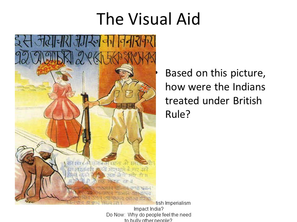 The Visual Aid Based on this picture, how were the Indians treated under British Rule Aim/Goal: How did British Imperialism Impact India