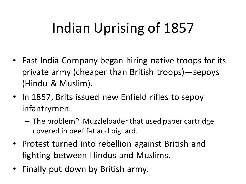 Indian Uprising of 1857 East India Company began hiring native troops for its private army (cheaper than British troops)—sepoys (Hindu & Muslim).