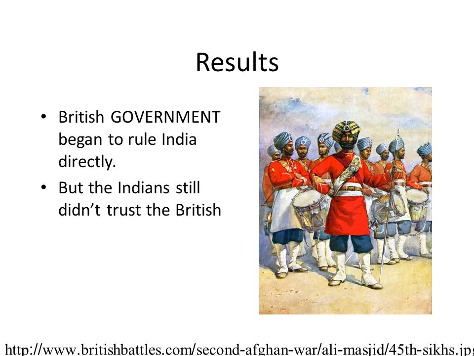 Results British GOVERNMENT began to rule India directly.