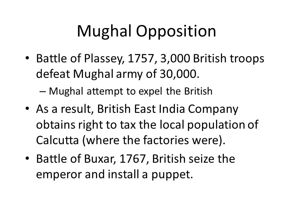 Mughal Opposition Battle of Plassey, 1757, 3,000 British troops defeat Mughal army of 30,000. Mughal attempt to expel the British.