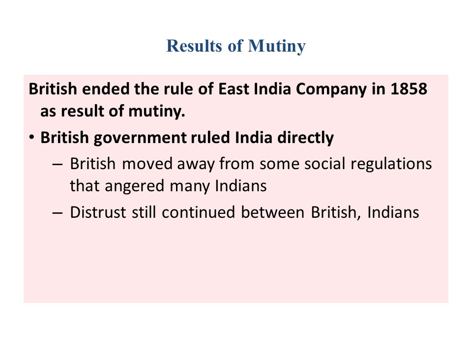 Results of Mutiny British ended the rule of East India Company in 1858 as result of mutiny. British government ruled India directly.