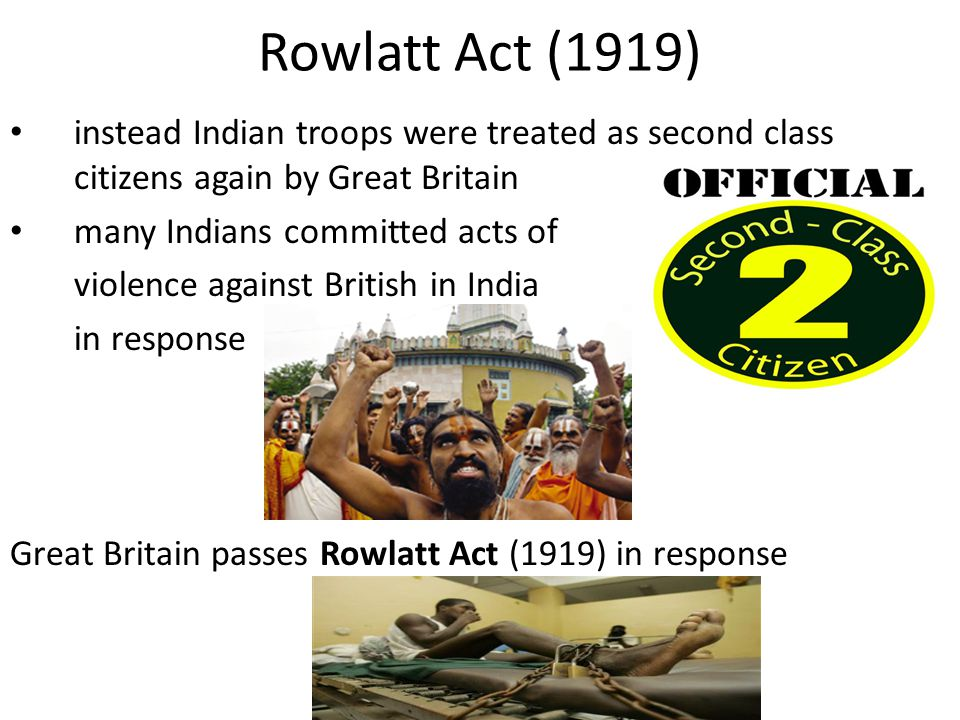 Rowlatt Act (1919) instead Indian troops were treated as second class citizens again by Great Britain.