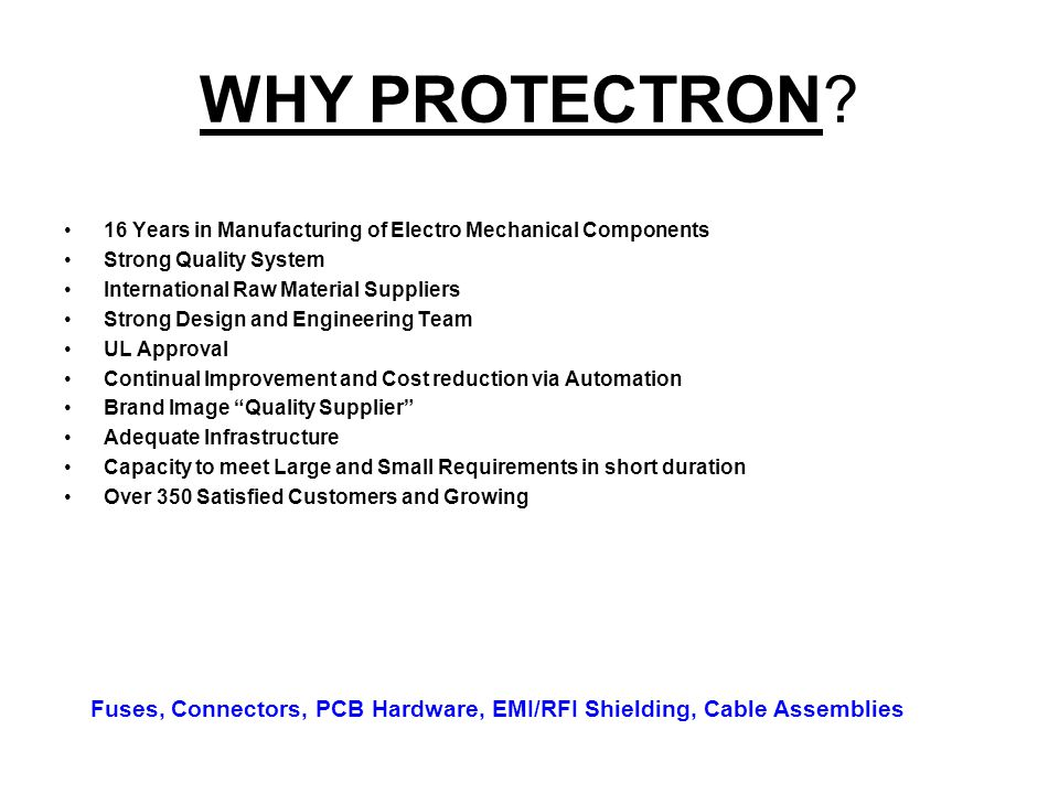 WHY PROTECTRON 16 Years in Manufacturing of Electro Mechanical Components. Strong Quality System.