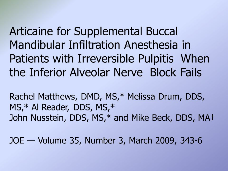 Articaine for Supplemental Buccal Mandibular Infiltration Anesthesia in Patients with Irreversible Pulpitis When the Inferior Alveolar Nerve Block Fails Rachel Matthews, DMD, MS,* Melissa Drum, DDS, MS,* Al Reader, DDS, MS,* John Nusstein, DDS, MS,* and Mike Beck, DDS, MA† JOE — Volume 35, Number 3, March 2009, 343-6