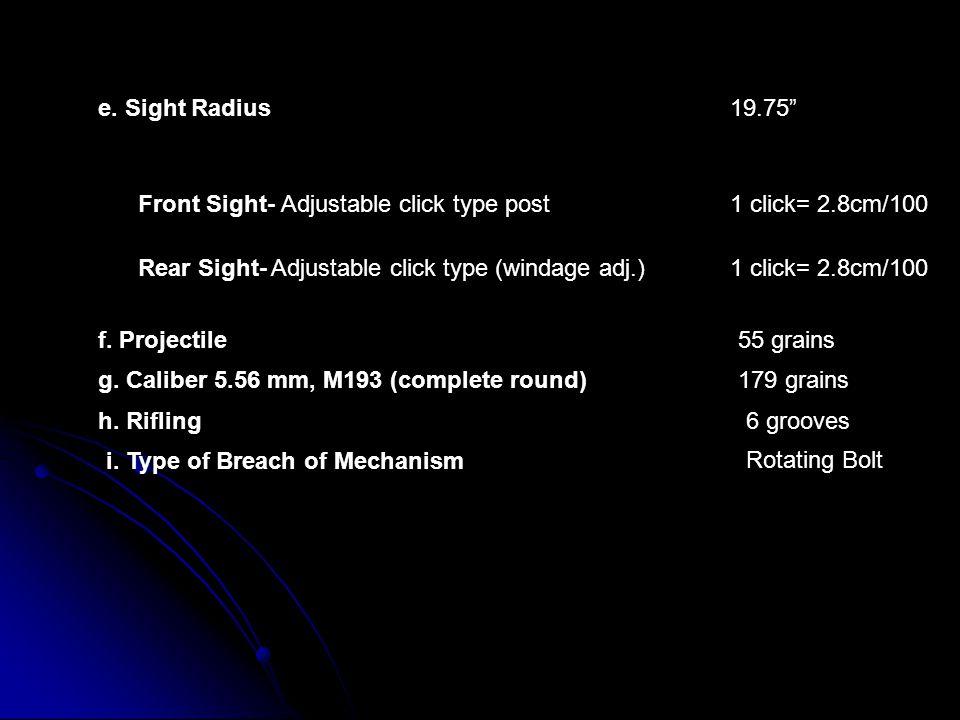 e. Sight Radius 19.75 Front Sight- Adjustable click type post. 1 click= 2.8cm/100. Rear Sight- Adjustable click type (windage adj.)