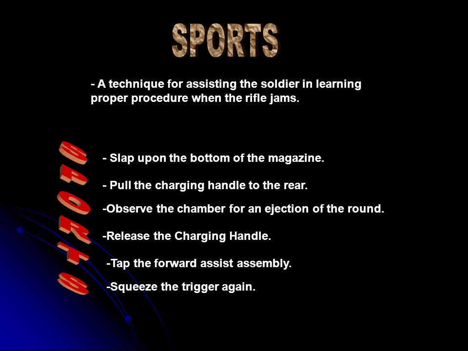 SPORTS - A technique for assisting the soldier in learning proper procedure when the rifle jams. - Slap upon the bottom of the magazine.