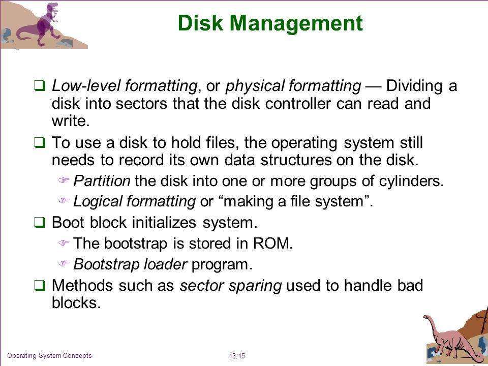 Disk Management Low-level formatting, or physical formatting — Dividing a disk into sectors that the disk controller can read and write.