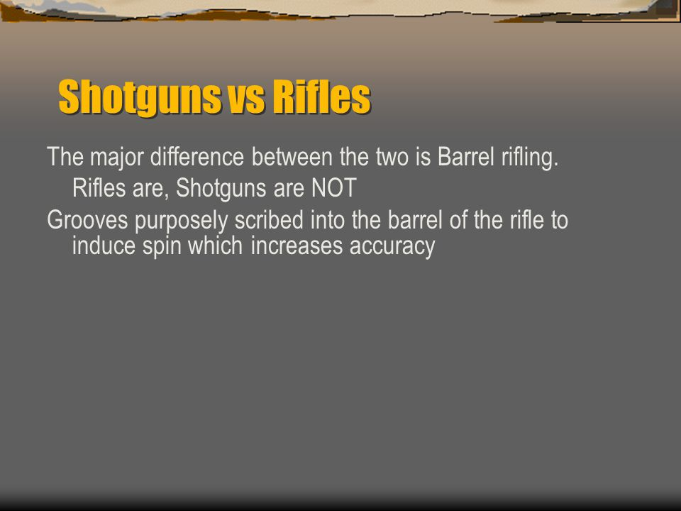 Shotguns vs Rifles The major difference between the two is Barrel rifling. Rifles are, Shotguns are NOT.
