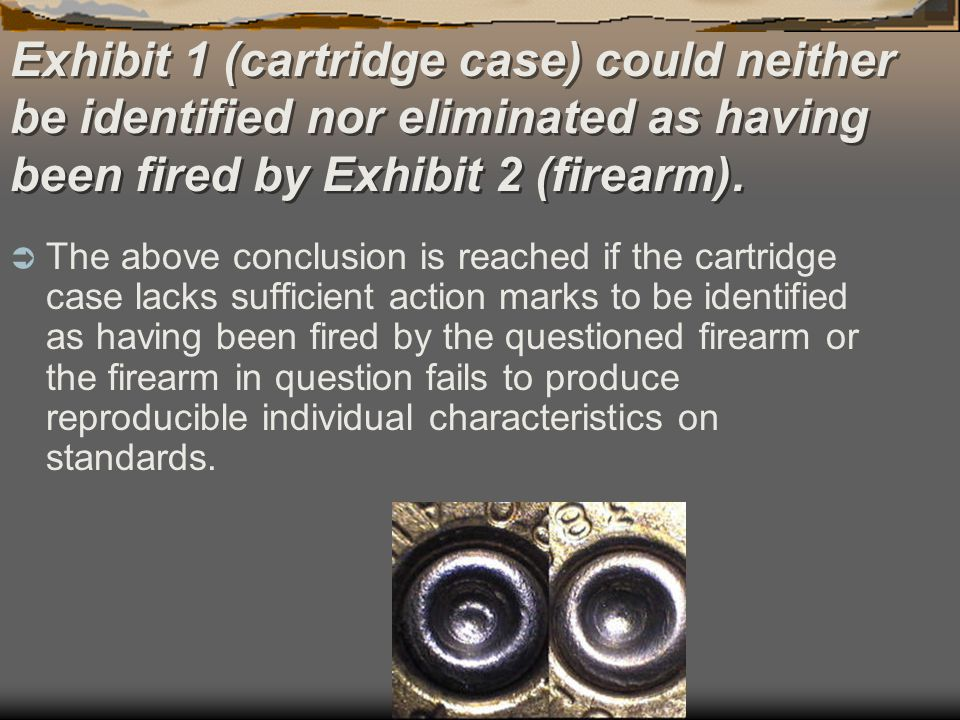 Exhibit 1 (cartridge case) could neither be identified nor eliminated as having been fired by Exhibit 2 (firearm).