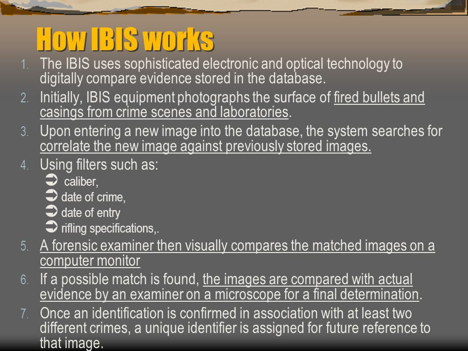 How IBIS works The IBIS uses sophisticated electronic and optical technology to digitally compare evidence stored in the database.