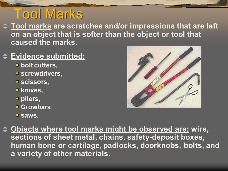 Tool Marks Tool marks are scratches and/or impressions that are left on an object that is softer than the object or tool that caused the marks.