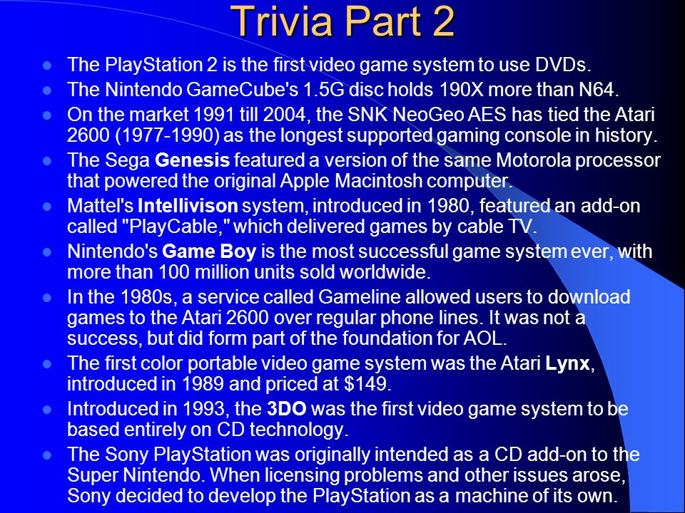 Trivia Part 2 The PlayStation 2 is the first video game system to use DVDs. The Nintendo GameCube s 1.5G disc holds 190X more than N64.
