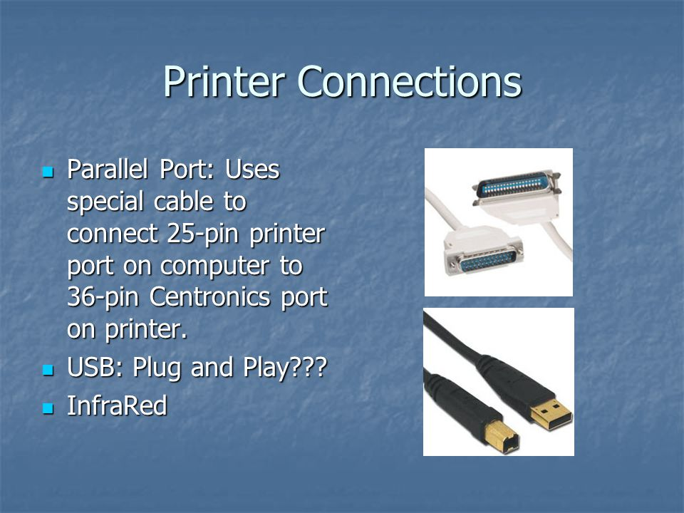 Printer Connections Parallel Port: Uses special cable to connect 25-pin printer port on computer to 36-pin Centronics port on printer.