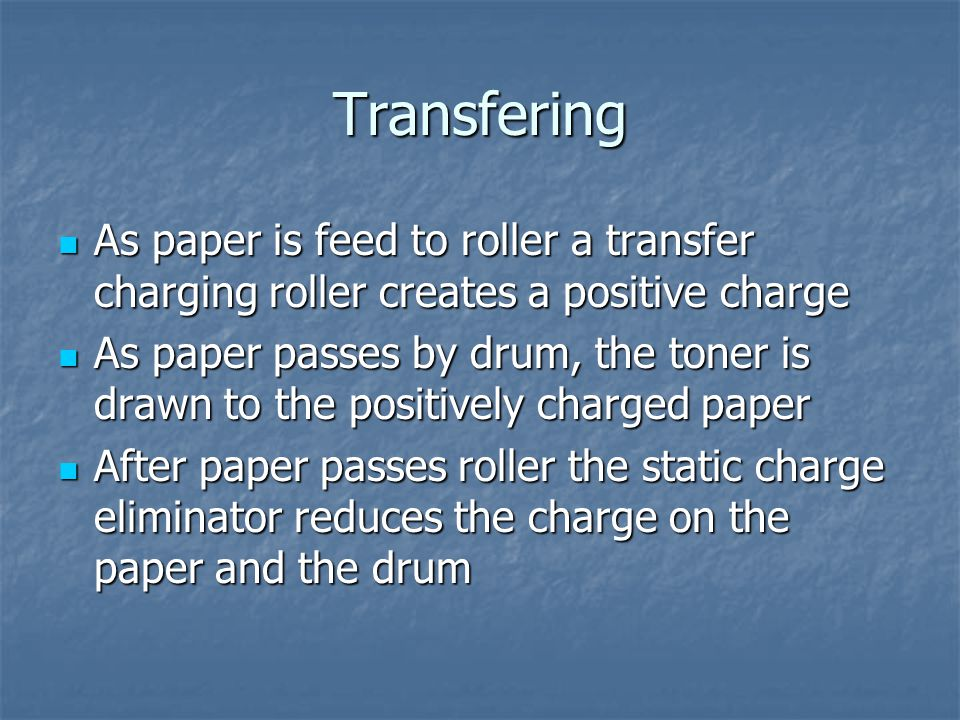 Transfering As paper is feed to roller a transfer charging roller creates a positive charge.