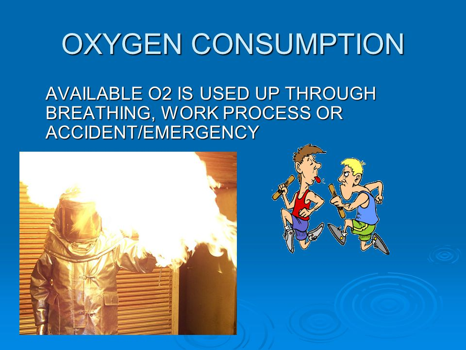 OXYGEN CONSUMPTION AVAILABLE O2 IS USED UP THROUGH BREATHING, WORK PROCESS OR ACCIDENT/EMERGENCY