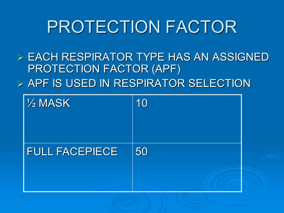 PROTECTION FACTOR EACH RESPIRATOR TYPE HAS AN ASSIGNED PROTECTION FACTOR (APF) APF IS USED IN RESPIRATOR SELECTION.