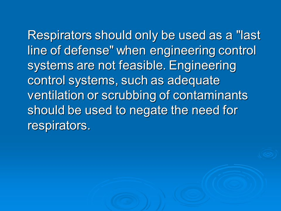 Respirators should only be used as a last line of defense when engineering control systems are not feasible.