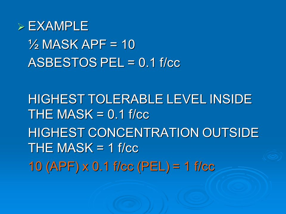 EXAMPLE ½ MASK APF = 10. ASBESTOS PEL = 0.1 f/cc. HIGHEST TOLERABLE LEVEL INSIDE THE MASK = 0.1 f/cc.