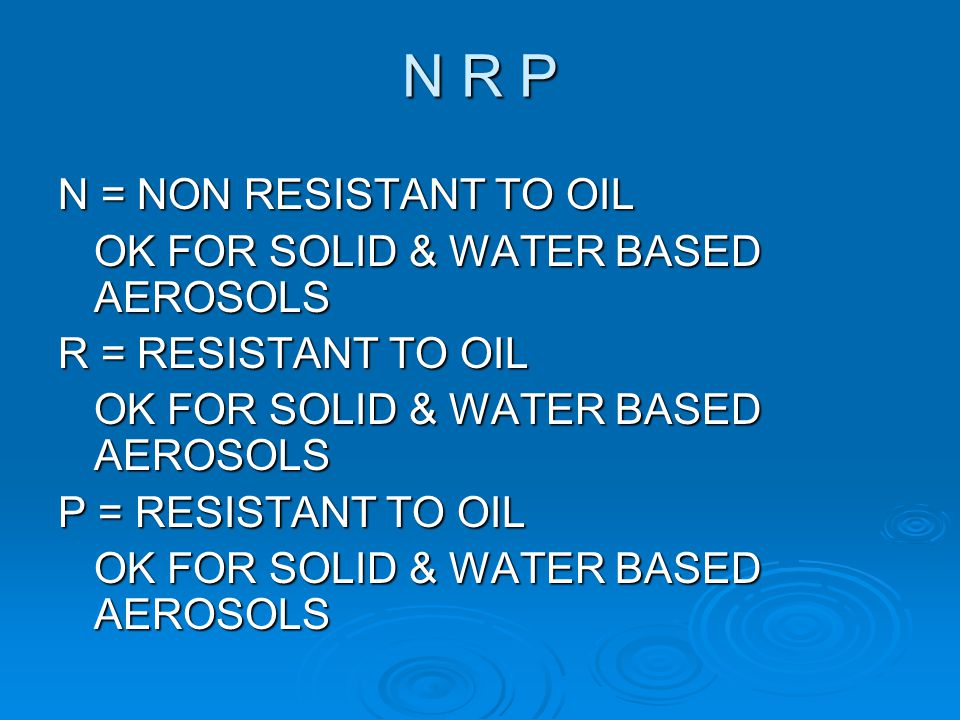 N R P N = NON RESISTANT TO OIL OK FOR SOLID & WATER BASED AEROSOLS
