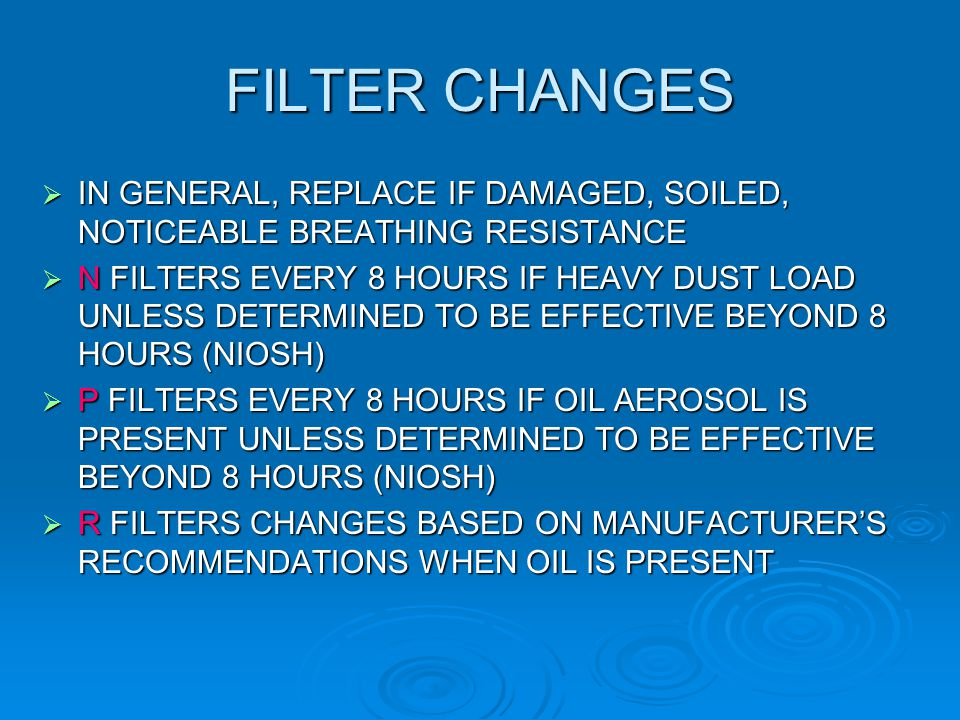 FILTER CHANGES IN GENERAL, REPLACE IF DAMAGED, SOILED, NOTICEABLE BREATHING RESISTANCE.