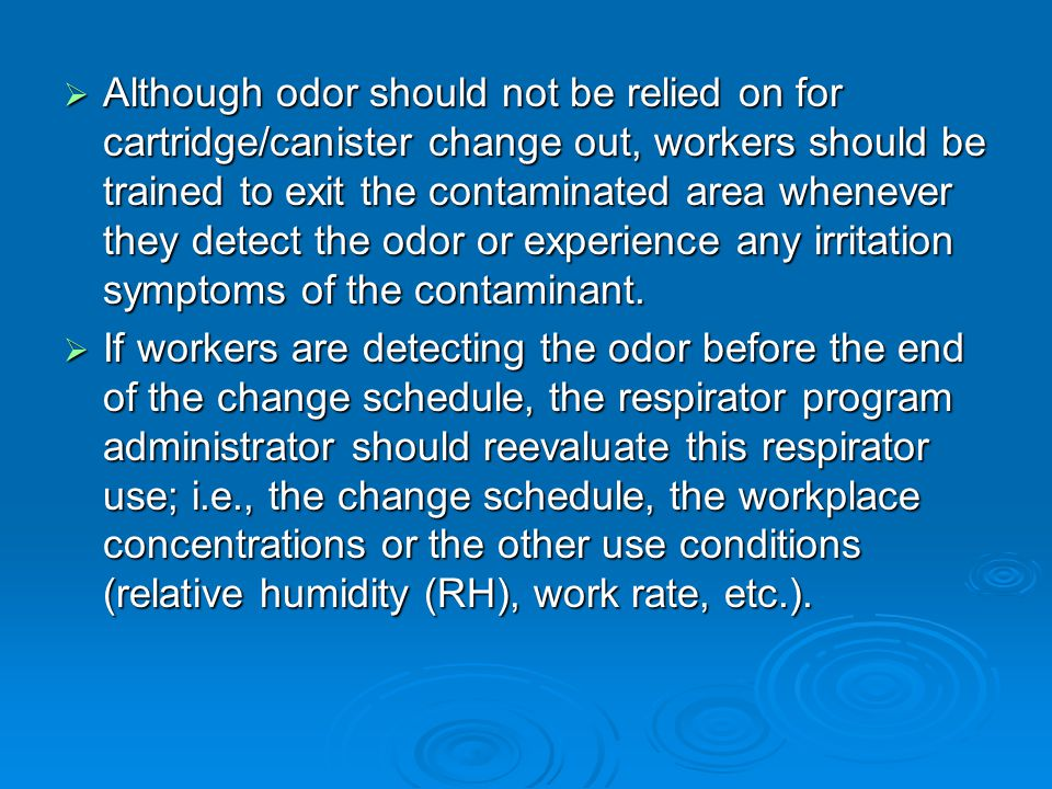 Although odor should not be relied on for cartridge/canister change out, workers should be trained to exit the contaminated area whenever they detect the odor or experience any irritation symptoms of the contaminant.