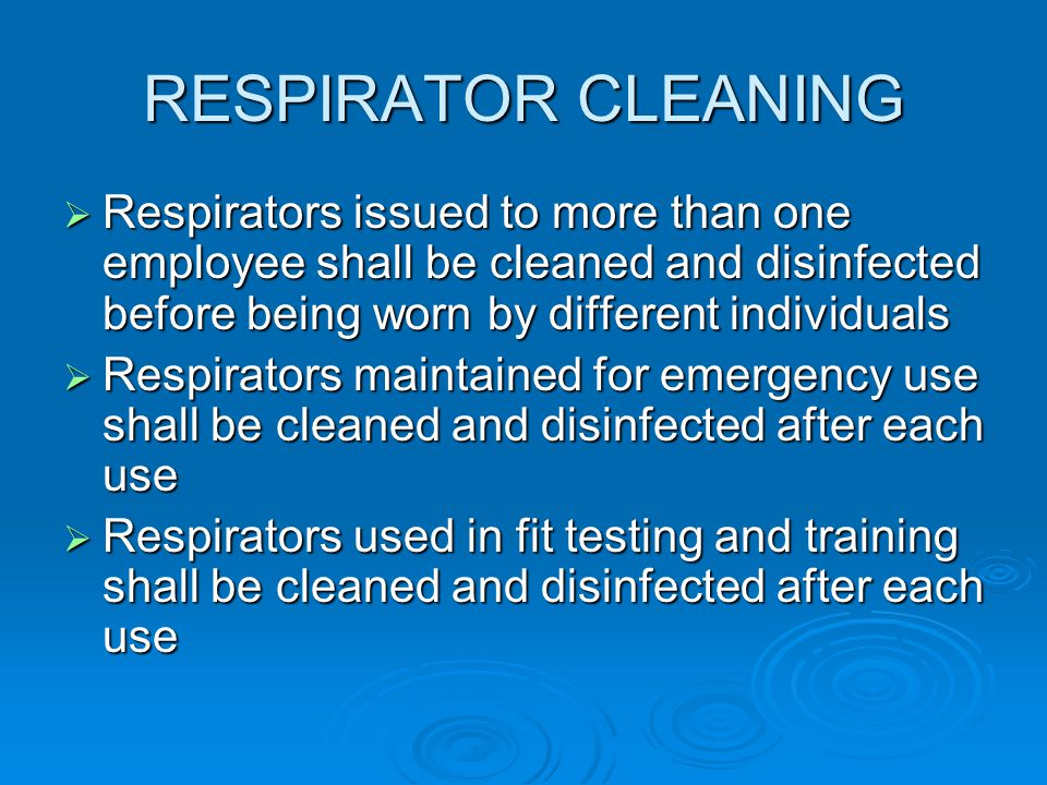 RESPIRATOR CLEANING Respirators issued to more than one employee shall be cleaned and disinfected before being worn by different individuals.